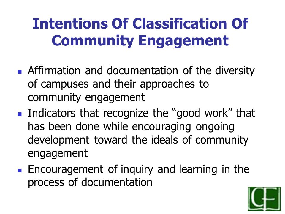 Intentions Of Classification Of Community Engagement Affirmation and documentation of the diversity of campuses and their approaches to community engagement Indicators that recognize the good work that has been done while encouraging ongoing development toward the ideals of community engagement Encouragement of inquiry and learning in the process of documentation