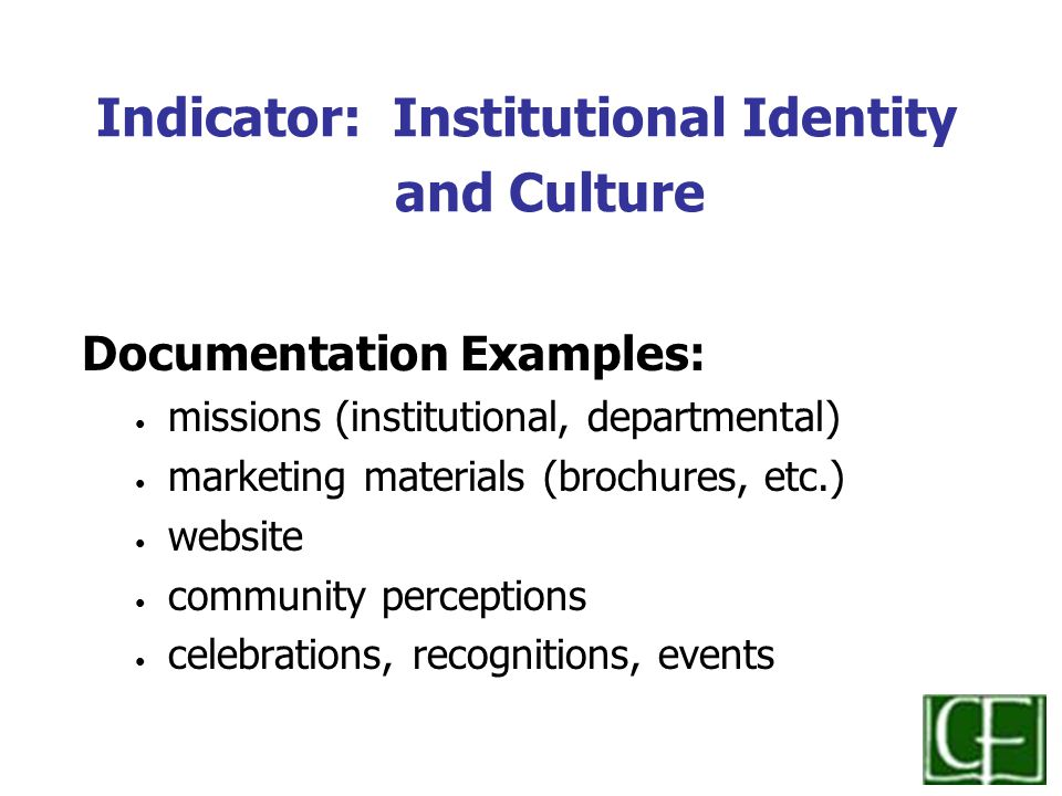 Indicator: Institutional Identity and Culture Documentation Examples: missions (institutional, departmental) marketing materials (brochures, etc.) website community perceptions celebrations, recognitions, events