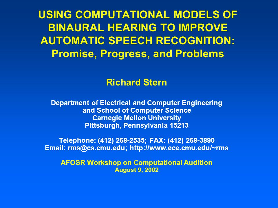 USING COMPUTATIONAL MODELS OF BINAURAL HEARING TO IMPROVE AUTOMATIC SPEECH RECOGNITION: Promise, Progress, and Problems Richard Stern Department of Electrical and Computer Engineering and School of Computer Science Carnegie Mellon University Pittsburgh, Pennsylvania 15213 Telephone: (412) 268-2535; FAX: (412) 268-3890 Email: rms@cs.cmu.edu; http://www.ece.cmu.edu/~rms AFOSR Workshop on Computational Audition August 9, 2002