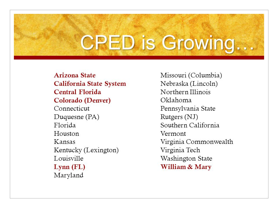 CPED is Growing… Arizona State California State System Central Florida Colorado (Denver) Connecticut Duquesne (PA) Florida Houston Kansas Kentucky (Lexington) Louisville Lynn (FL) Maryland Missouri (Columbia) Nebraska (Lincoln) Northern Illinois Oklahoma Pennsylvania State Rutgers (NJ) Southern California Vermont Virginia Commonwealth Virginia Tech Washington State William & Mary