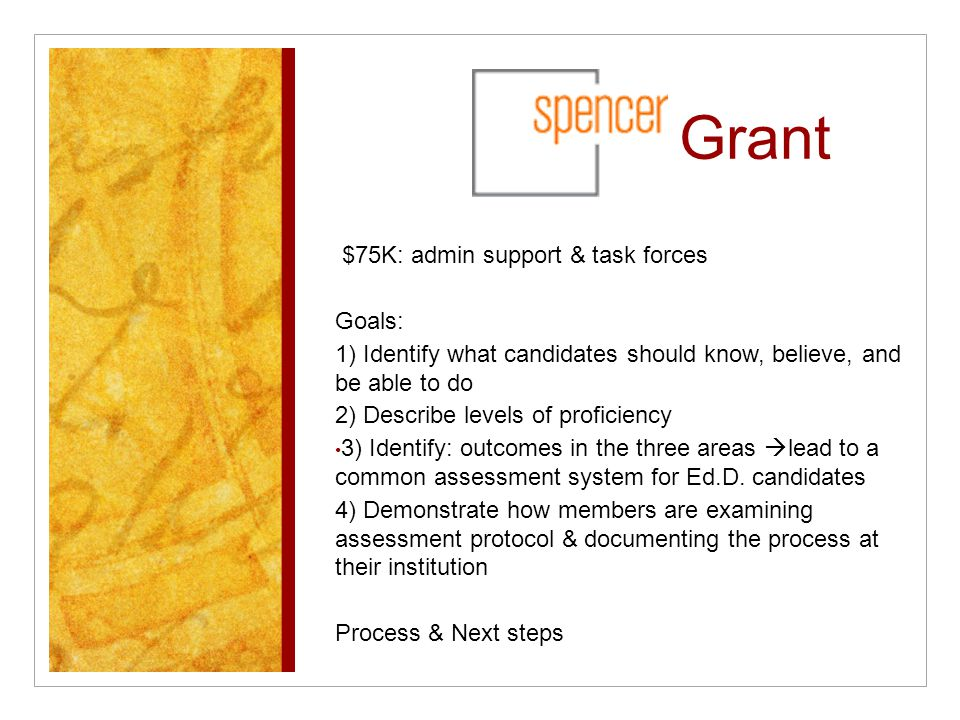 Grant $75K: admin support & task forces Goals: 1) Identify what candidates should know, believe, and be able to do 2) Describe levels of proficiency 3) Identify: outcomes in the three areas  lead to a common assessment system for Ed.D.