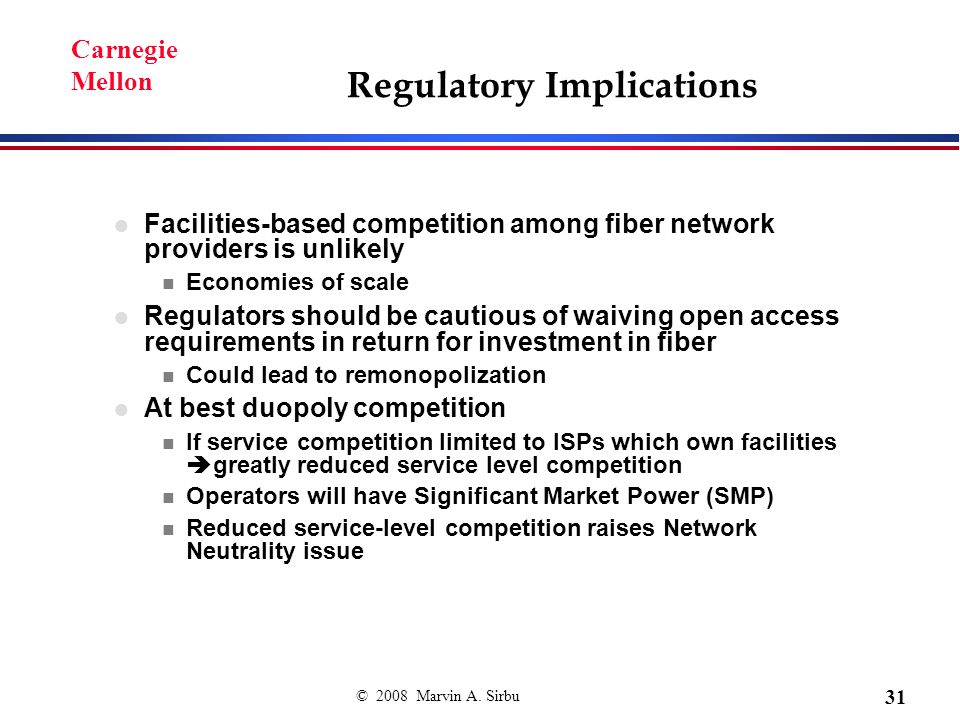 © 2008 Marvin A. Sirbu 31 Carnegie Mellon Regulatory Implications Facilities-based competition among fiber network providers is unlikely n Economies o