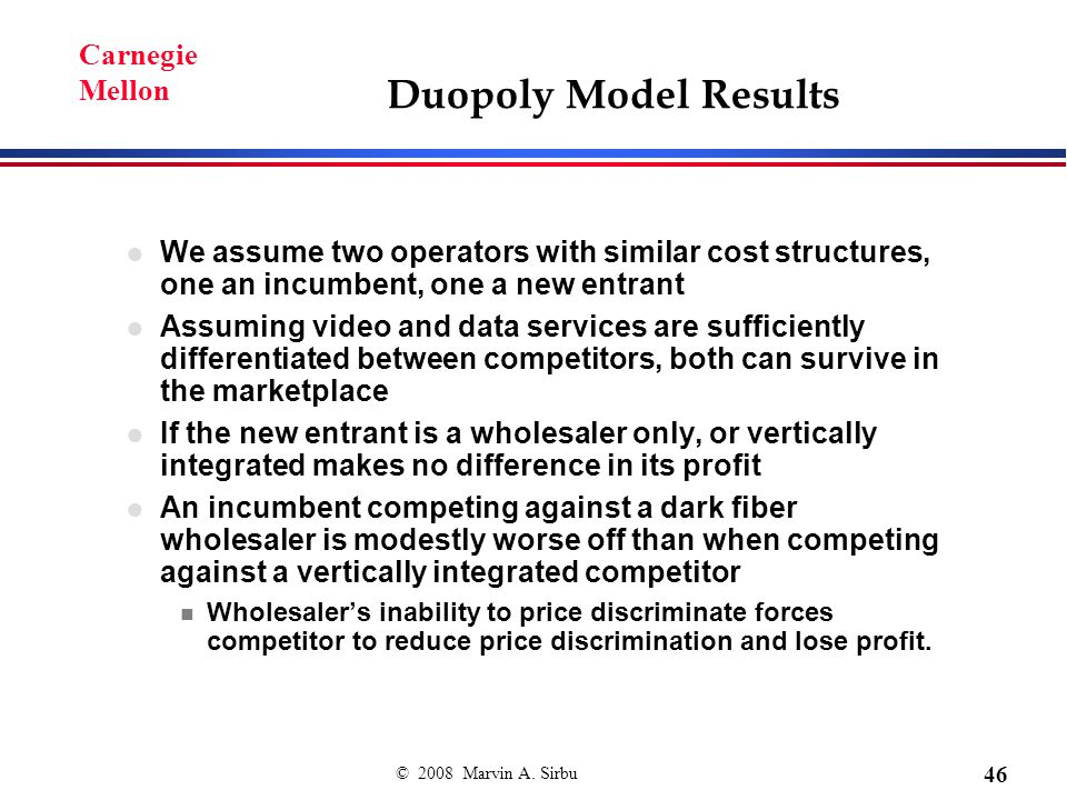 © 2008 Marvin A. Sirbu 46 Carnegie Mellon Duopoly Model Results We assume two operators with similar cost structures, one an incumbent, one a new entr