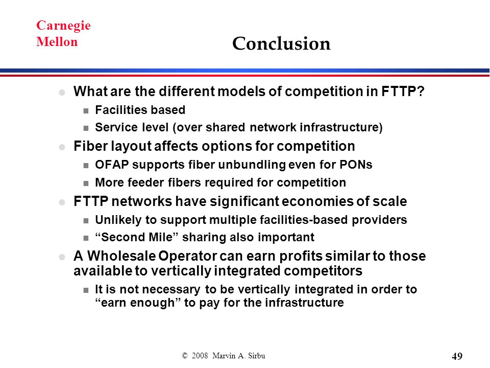 © 2008 Marvin A. Sirbu 49 Carnegie Mellon Conclusion What are the different models of competition in FTTP? n Facilities based n Service level (over sh