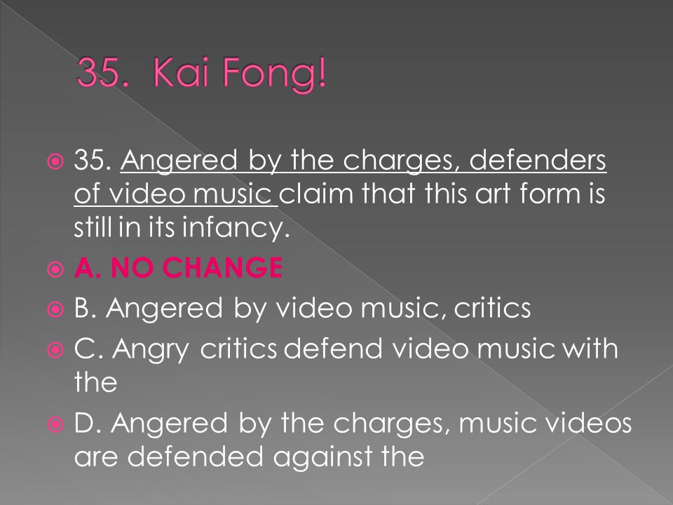  35. Angered by the charges, defenders of video music claim that this art form is still in its infancy.  A. NO CHANGE  B. Angered by video music, c