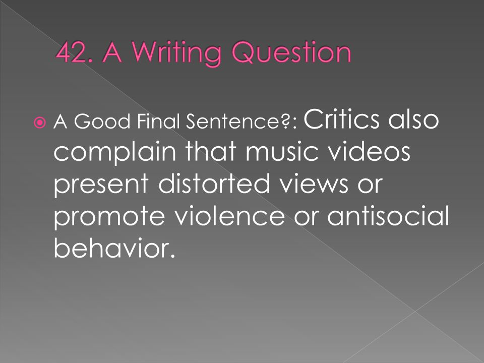  A Good Final Sentence : Critics also complain that music videos present distorted views or promote violence or antisocial behavior.