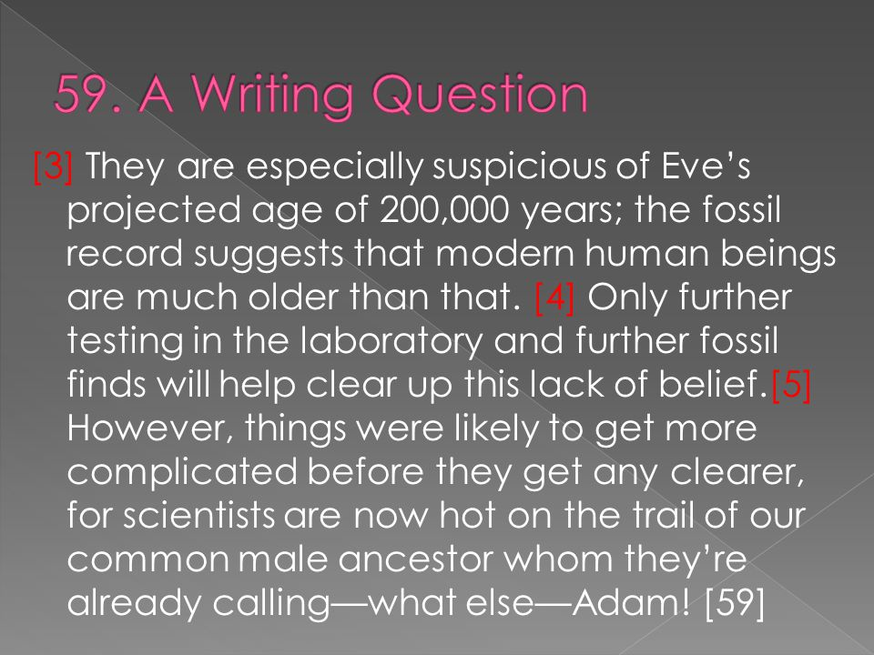 [3] They are especially suspicious of Eve's projected age of 200,000 years; the fossil record suggests that modern human beings are much older than that.