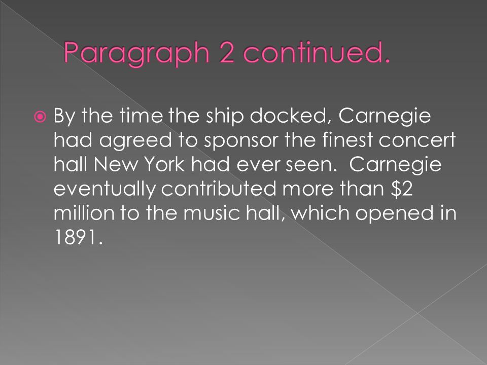  By the time the ship docked, Carnegie had agreed to sponsor the finest concert hall New York had ever seen.
