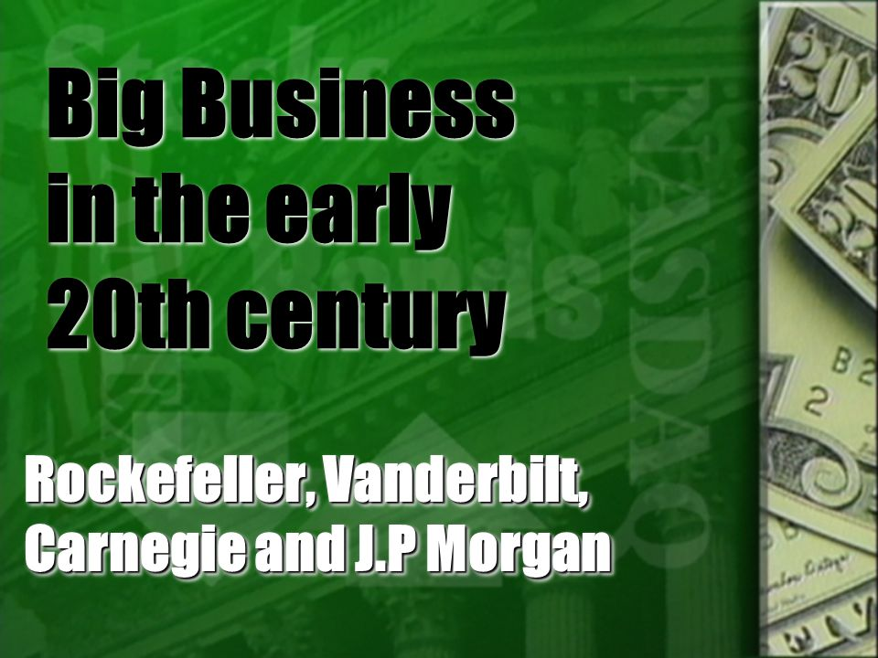 Big Business in the early 20th century Rockefeller, Vanderbilt, Carnegie and J.P Morgan