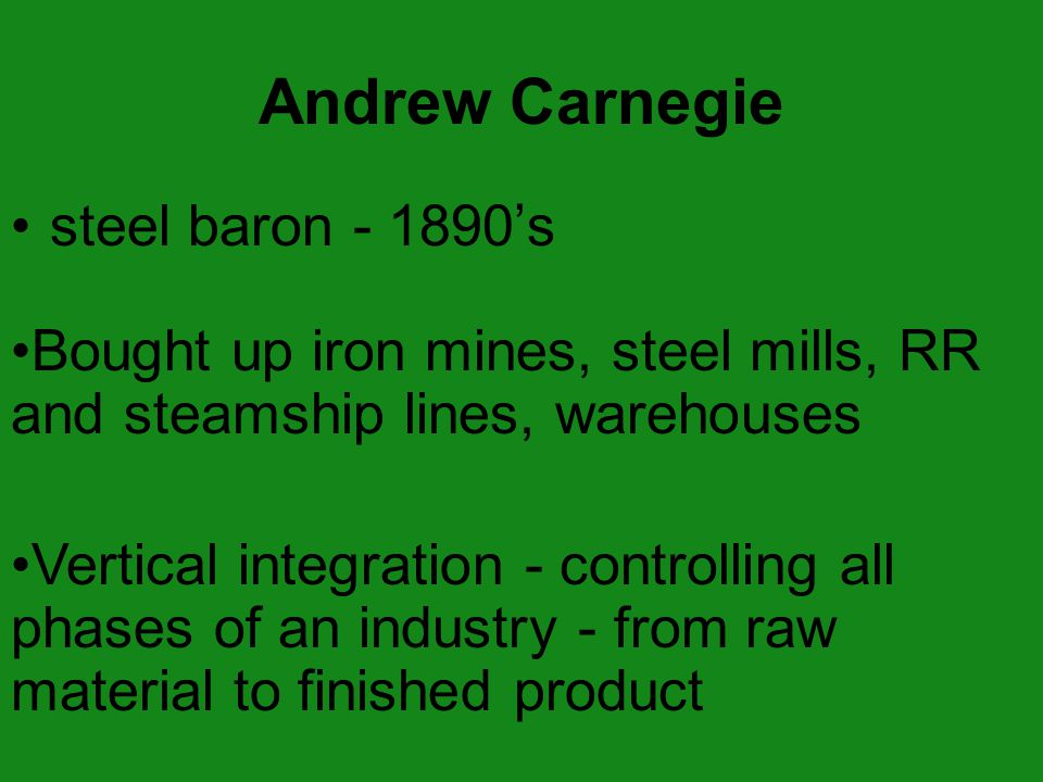 steel baron - 1890's Bought up iron mines, steel mills, RR and steamship lines, warehouses Vertical integration - controlling all phases of an industry - from raw material to finished product