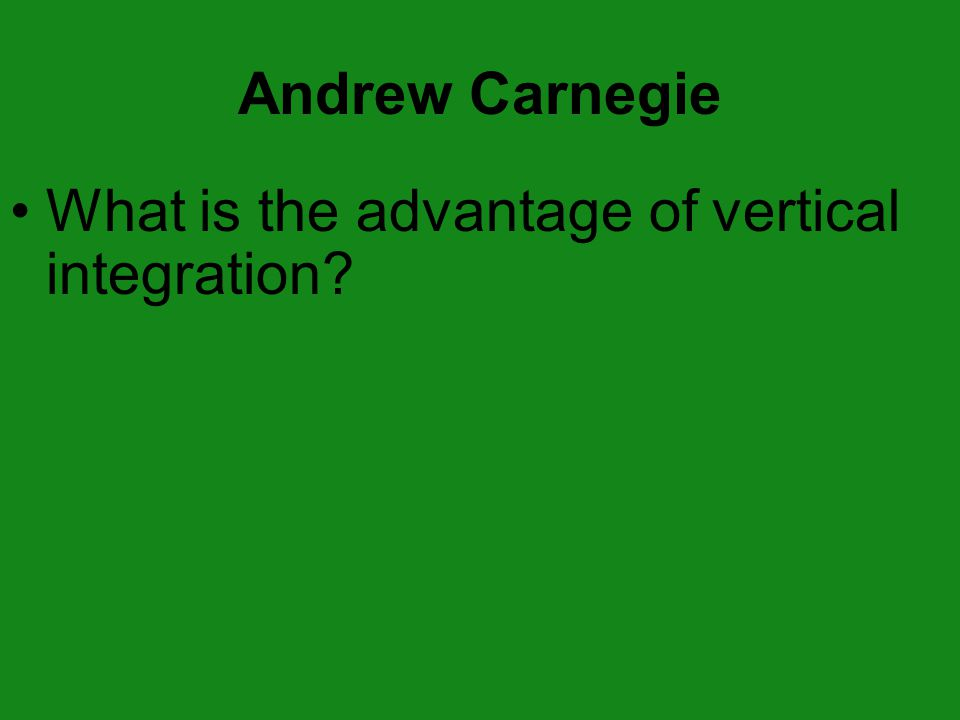 Andrew Carnegie What is the advantage of vertical integration?
