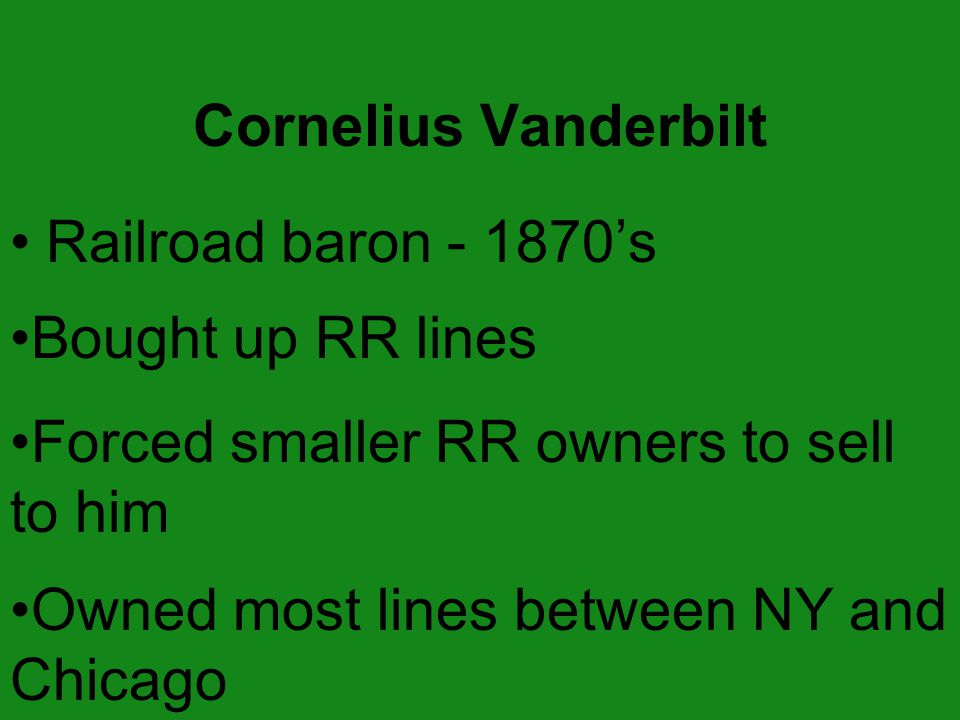 Railroad baron - 1870's Bought up RR lines Forced smaller RR owners to sell to him Owned most lines between NY and Chicago