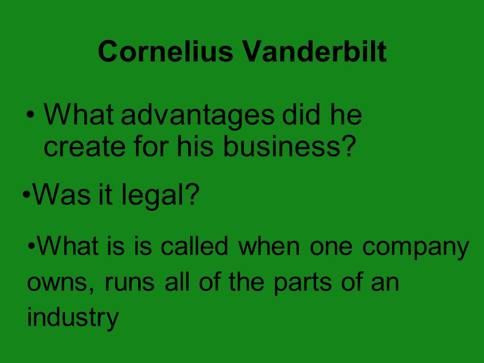 Cornelius Vanderbilt What advantages did he create for his business? Was it legal? What is is called when one company owns, runs all of the parts of a