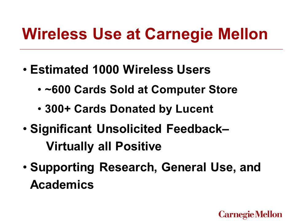 Wireless Use at Carnegie Mellon Estimated 1000 Wireless Users ~600 Cards Sold at Computer Store 300+ Cards Donated by Lucent Significant Unsolicited Feedback– Virtually all Positive Supporting Research, General Use, and Academics