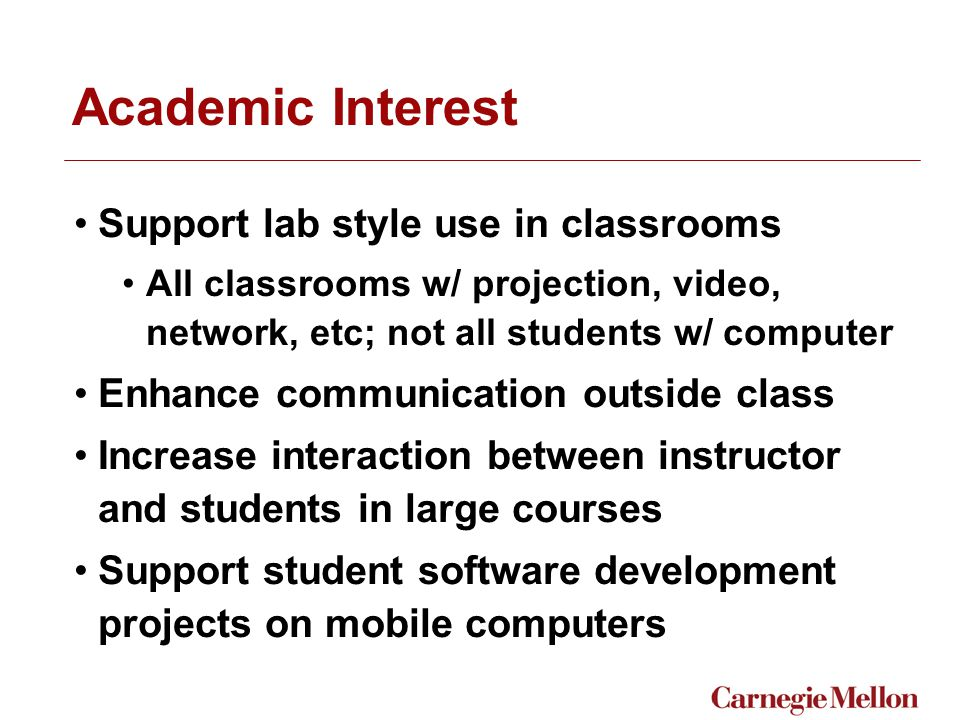 Academic Interest Support lab style use in classrooms All classrooms w/ projection, video, network, etc; not all students w/ computer Enhance communication outside class Increase interaction between instructor and students in large courses Support student software development projects on mobile computers