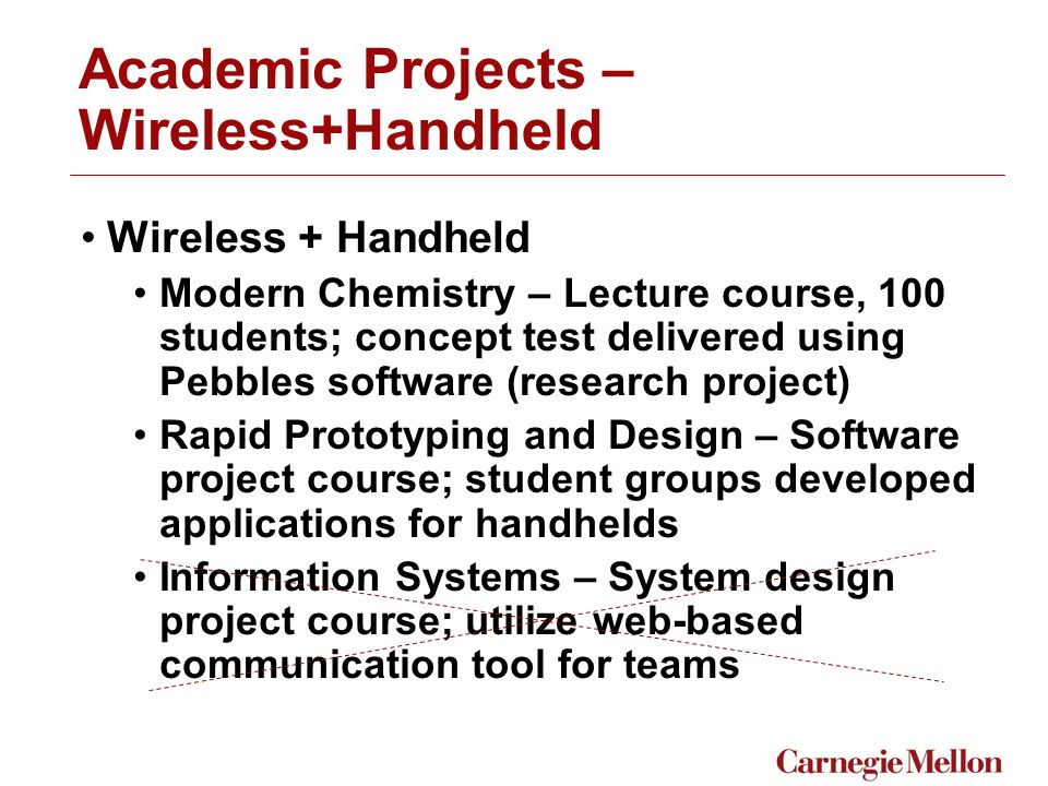 Academic Projects – Wireless+Handheld Wireless + Handheld Modern Chemistry – Lecture course, 100 students; concept test delivered using Pebbles software (research project) Rapid Prototyping and Design – Software project course; student groups developed applications for handhelds Information Systems – System design project course; utilize web-based communication tool for teams