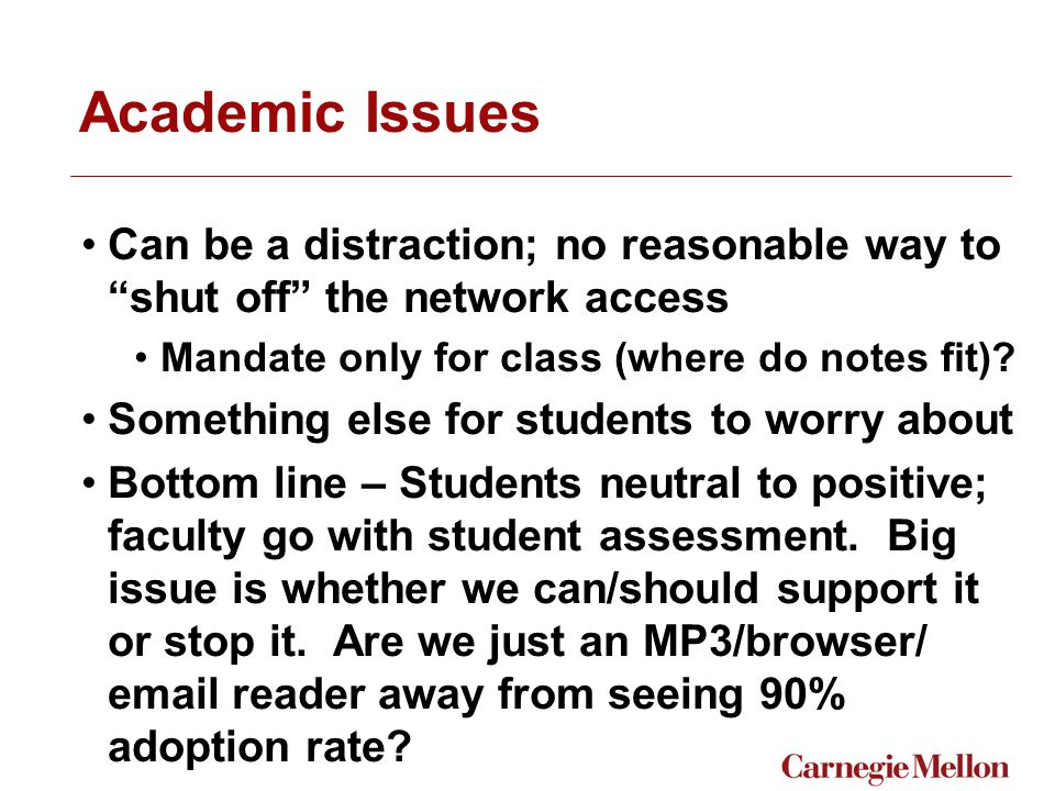 Academic Issues Can be a distraction; no reasonable way to shut off the network access Mandate only for class (where do notes fit).