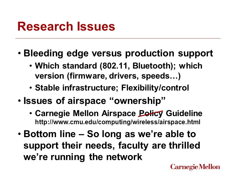 Research Issues Bleeding edge versus production support Which standard (802.11, Bluetooth); which version (firmware, drivers, speeds…) Stable infrastructure; Flexibility/control Issues of airspace ownership Carnegie Mellon Airspace Policy Guideline http://www.cmu.edu/computing/wireless/airspace.html Bottom line – So long as we're able to support their needs, faculty are thrilled we're running the network