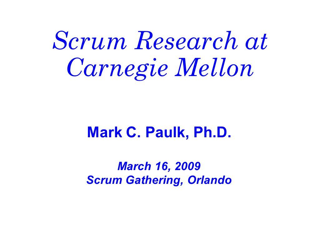 Scrum Research at Carnegie Mellon Mark C. Paulk, Ph.D. March 16, 2009 Scrum Gathering, Orlando