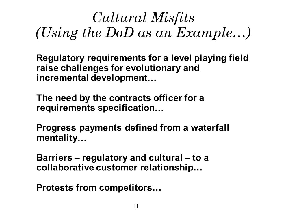 11 Cultural Misfits (Using the DoD as an Example…) Regulatory requirements for a level playing field raise challenges for evolutionary and incremental development… The need by the contracts officer for a requirements specification… Progress payments defined from a waterfall mentality… Barriers – regulatory and cultural – to a collaborative customer relationship… Protests from competitors…