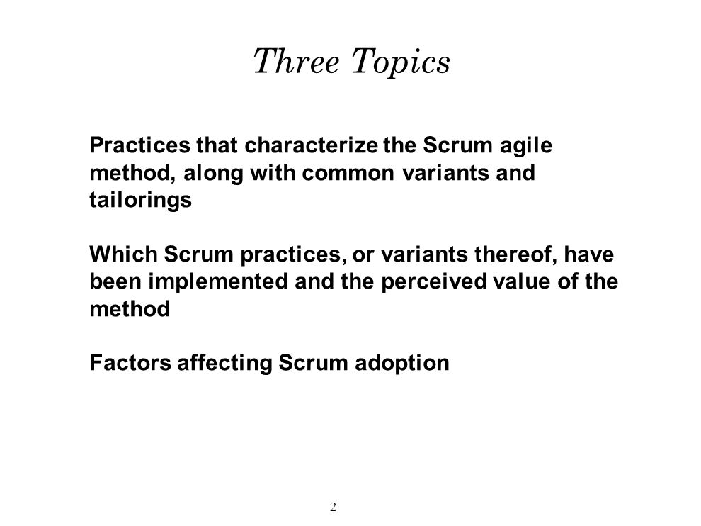 2 Three Topics Practices that characterize the Scrum agile method, along with common variants and tailorings Which Scrum practices, or variants thereof, have been implemented and the perceived value of the method Factors affecting Scrum adoption