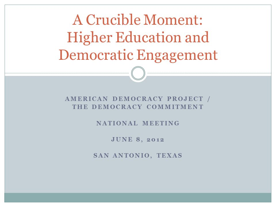 AMERICAN DEMOCRACY PROJECT / THE DEMOCRACY COMMITMENT NATIONAL MEETING JUNE 8, 2012 SAN ANTONIO, TEXAS A Crucible Moment: Higher Education and Democratic Engagement