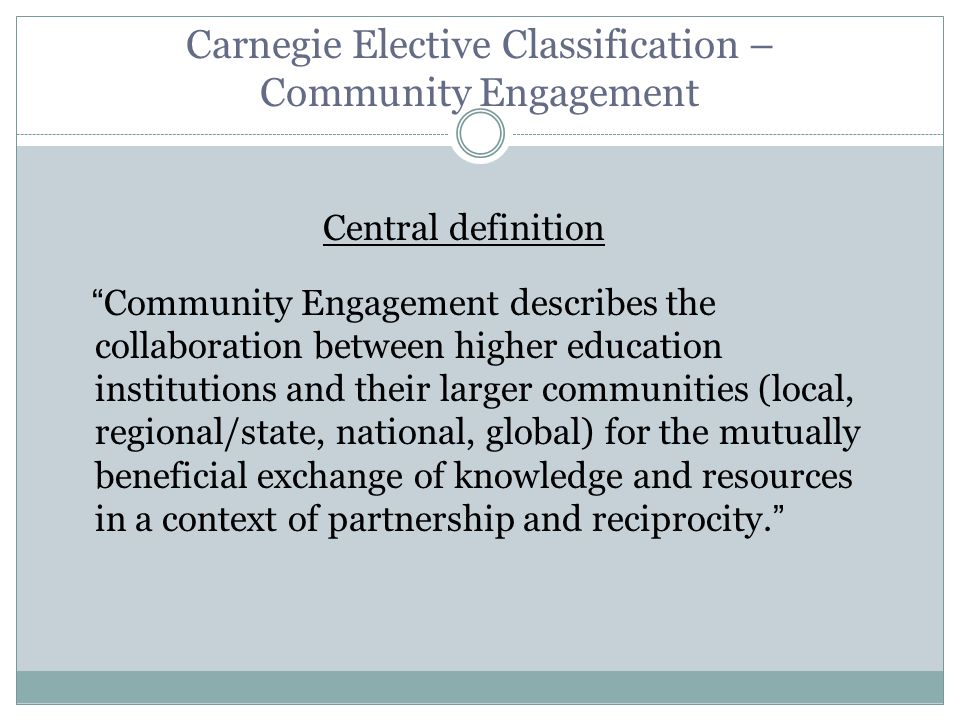 Carnegie Elective Classification – Community Engagement Central definition Community Engagement describes the collaboration between higher education institutions and their larger communities (local, regional/state, national, global) for the mutually beneficial exchange of knowledge and resources in a context of partnership and reciprocity.