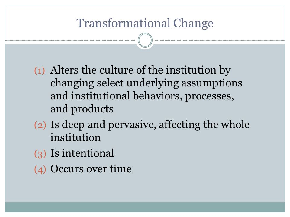 Transformational Change (1) Alters the culture of the institution by changing select underlying assumptions and institutional behaviors, processes, and products (2) Is deep and pervasive, affecting the whole institution (3) Is intentional (4) Occurs over time