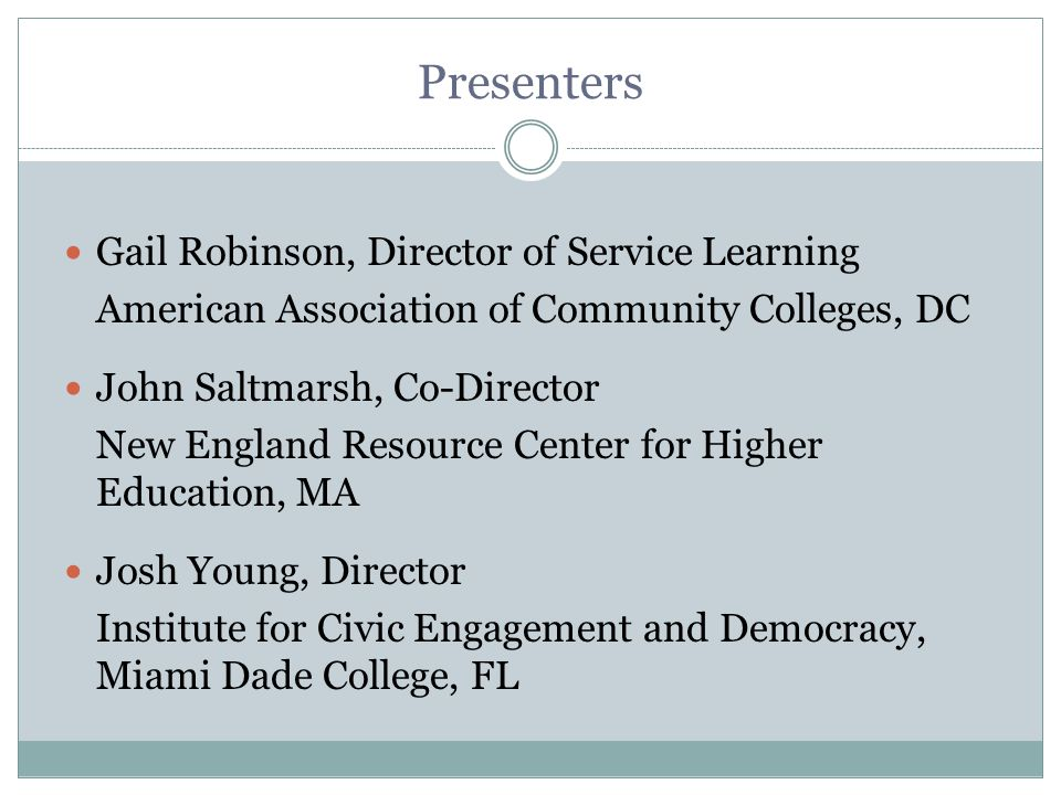 Presenters Gail Robinson, Director of Service Learning American Association of Community Colleges, DC John Saltmarsh, Co-Director New England Resource Center for Higher Education, MA Josh Young, Director Institute for Civic Engagement and Democracy, Miami Dade College, FL
