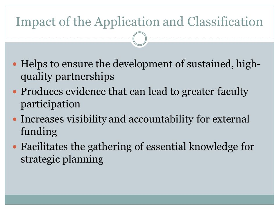 Impact of the Application and Classification Helps to ensure the development of sustained, high- quality partnerships Produces evidence that can lead to greater faculty participation Increases visibility and accountability for external funding Facilitates the gathering of essential knowledge for strategic planning