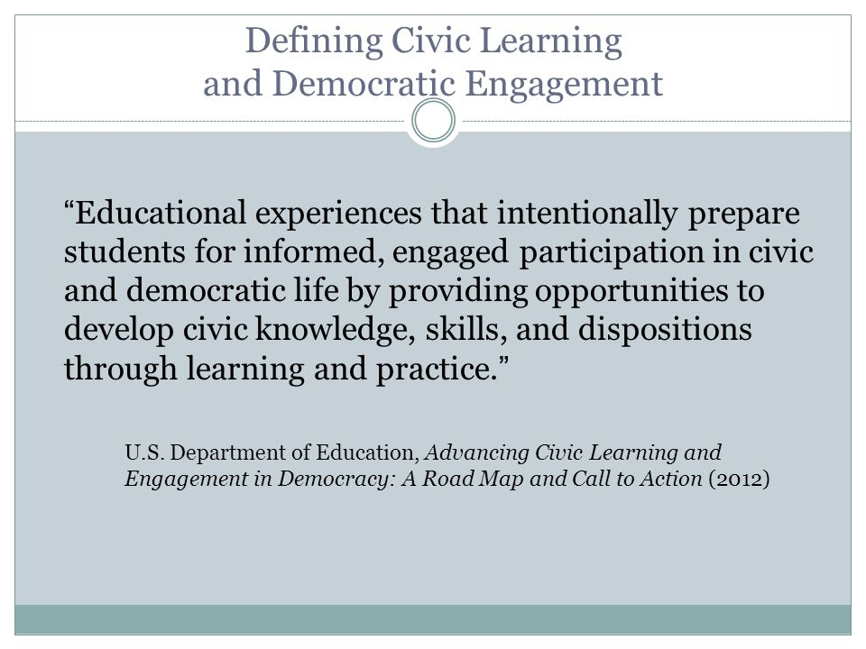 Defining Civic Learning and Democratic Engagement Educational experiences that intentionally prepare students for informed, engaged participation in civic and democratic life by providing opportunities to develop civic knowledge, skills, and dispositions through learning and practice. U.S.