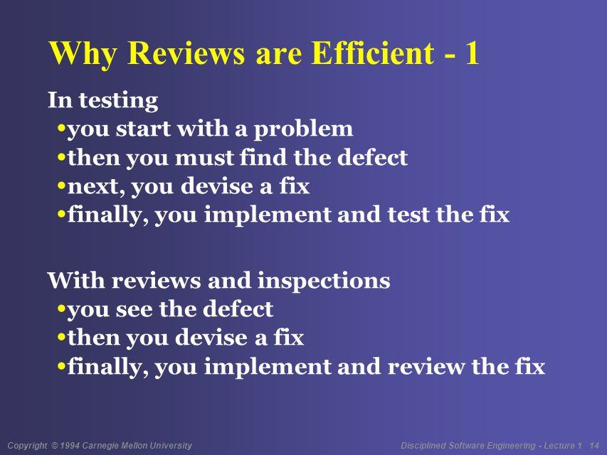 Copyright © 1994 Carnegie Mellon University Disciplined Software Engineering - Lecture 1 14 Why Reviews are Efficient - 1 In testing you start with a problem then you must find the defect next, you devise a fix finally, you implement and test the fix With reviews and inspections you see the defect then you devise a fix finally, you implement and review the fix