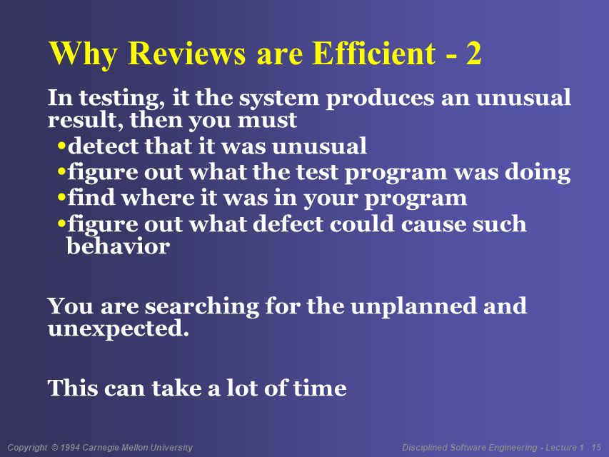 Copyright © 1994 Carnegie Mellon University Disciplined Software Engineering - Lecture 1 15 Why Reviews are Efficient - 2 In testing, it the system produces an unusual result, then you must detect that it was unusual figure out what the test program was doing find where it was in your program figure out what defect could cause such behavior You are searching for the unplanned and unexpected.