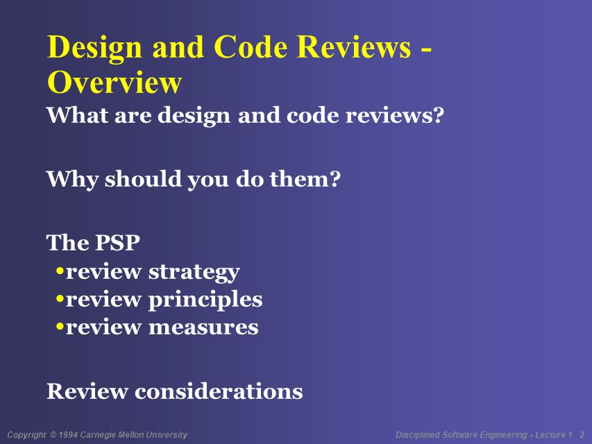 Copyright © 1994 Carnegie Mellon University Disciplined Software Engineering - Lecture 1 2 Design and Code Reviews - Overview What are design and code reviews.