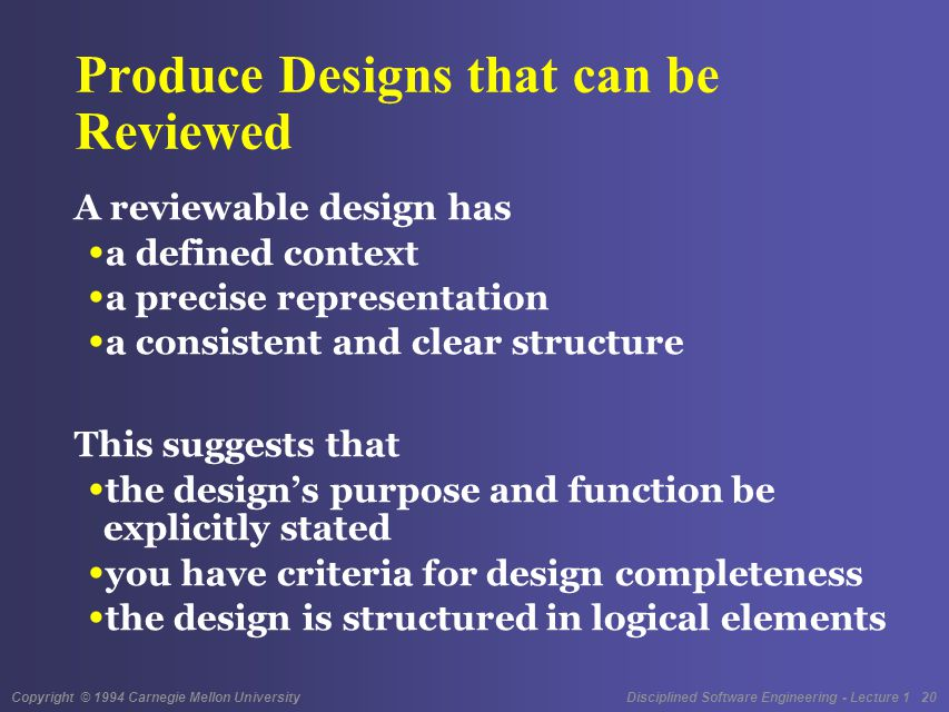 Copyright © 1994 Carnegie Mellon University Disciplined Software Engineering - Lecture 1 20 Produce Designs that can be Reviewed A reviewable design has a defined context a precise representation a consistent and clear structure This suggests that the design's purpose and function be explicitly stated you have criteria for design completeness the design is structured in logical elements