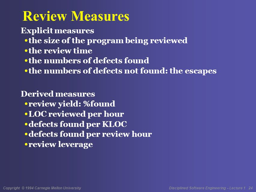 Copyright © 1994 Carnegie Mellon University Disciplined Software Engineering - Lecture 1 24 Review Measures Explicit measures the size of the program being reviewed the review time the numbers of defects found the numbers of defects not found: the escapes Derived measures review yield: %found LOC reviewed per hour defects found per KLOC defects found per review hour review leverage