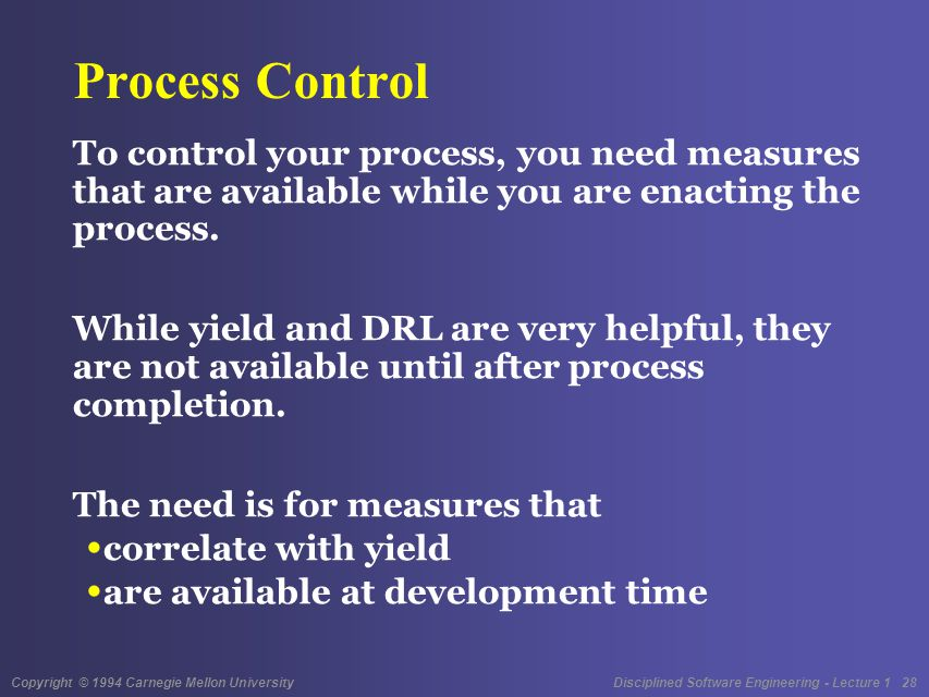 Copyright © 1994 Carnegie Mellon University Disciplined Software Engineering - Lecture 1 28 Process Control To control your process, you need measures that are available while you are enacting the process.