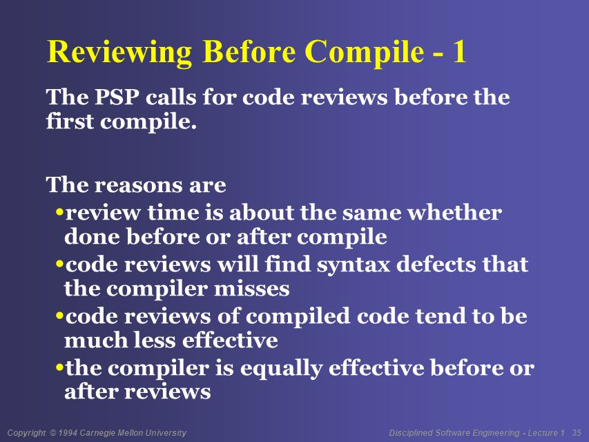 Copyright © 1994 Carnegie Mellon University Disciplined Software Engineering - Lecture 1 35 Reviewing Before Compile - 1 The PSP calls for code reviews before the first compile.