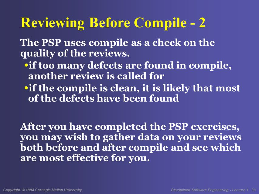 Copyright © 1994 Carnegie Mellon University Disciplined Software Engineering - Lecture 1 38 Reviewing Before Compile - 2 The PSP uses compile as a check on the quality of the reviews.