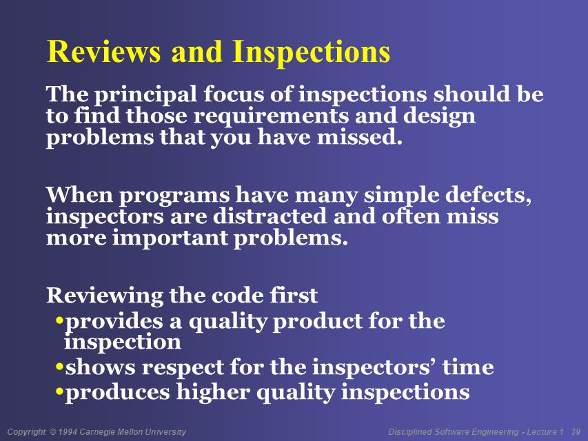 Copyright © 1994 Carnegie Mellon University Disciplined Software Engineering - Lecture 1 39 Reviews and Inspections The principal focus of inspections should be to find those requirements and design problems that you have missed.