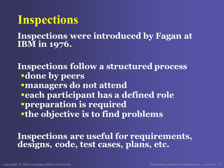 Copyright © 1994 Carnegie Mellon University Disciplined Software Engineering - Lecture 1 5 Walkthroughs Walkthroughs typically follow a meeting format developer leads the audience through the product audience may include peers, managers, or other interested parties objective is to communicate or obtain approval no preparation is required Walkthroughs are most useful for requirements and system design issues.