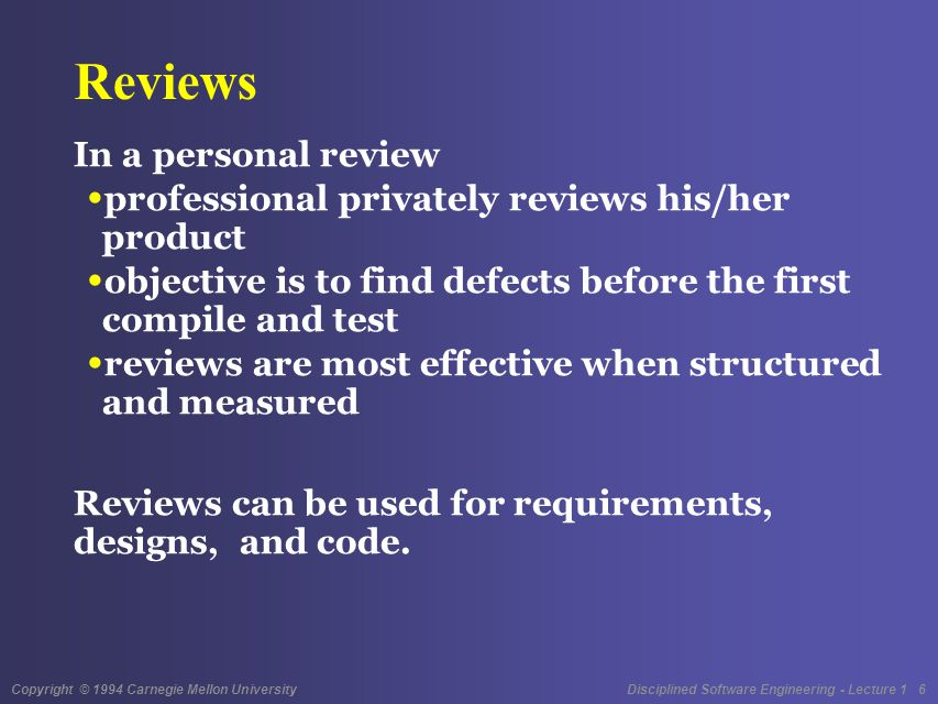 Copyright © 1994 Carnegie Mellon University Disciplined Software Engineering - Lecture 1 17 The PSP Review Strategy The PSP objective is to produce the highest possible program quality at every process phase The review strategy to achieve this is to gather data on your reviews study these data decide what works best for you adjust your process accordingly This is a continuous learning process using data on your own work.