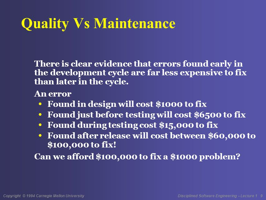 Copyright © 1994 Carnegie Mellon University Disciplined Software Engineering - Lecture 1 9 Quality Vs Maintenance There is clear evidence that errors found early in the development cycle are far less expensive to fix than later in the cycle.