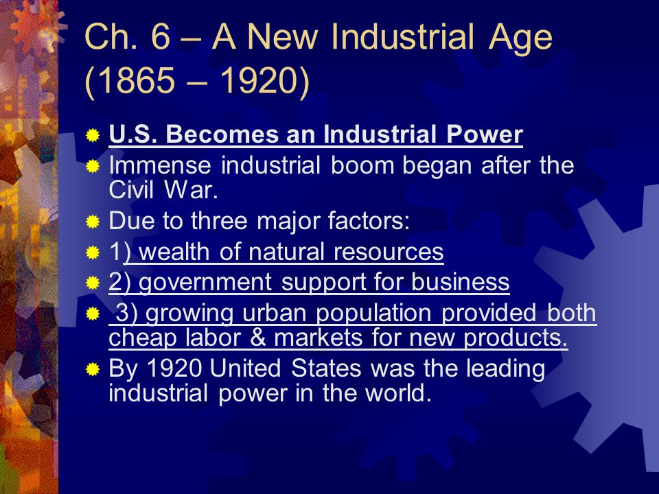 Ch. 6 – A New Industrial Age (1865 – 1920)  U.S. Becomes an Industrial Power  Immense industrial boom began after the Civil War.  Due to three majo