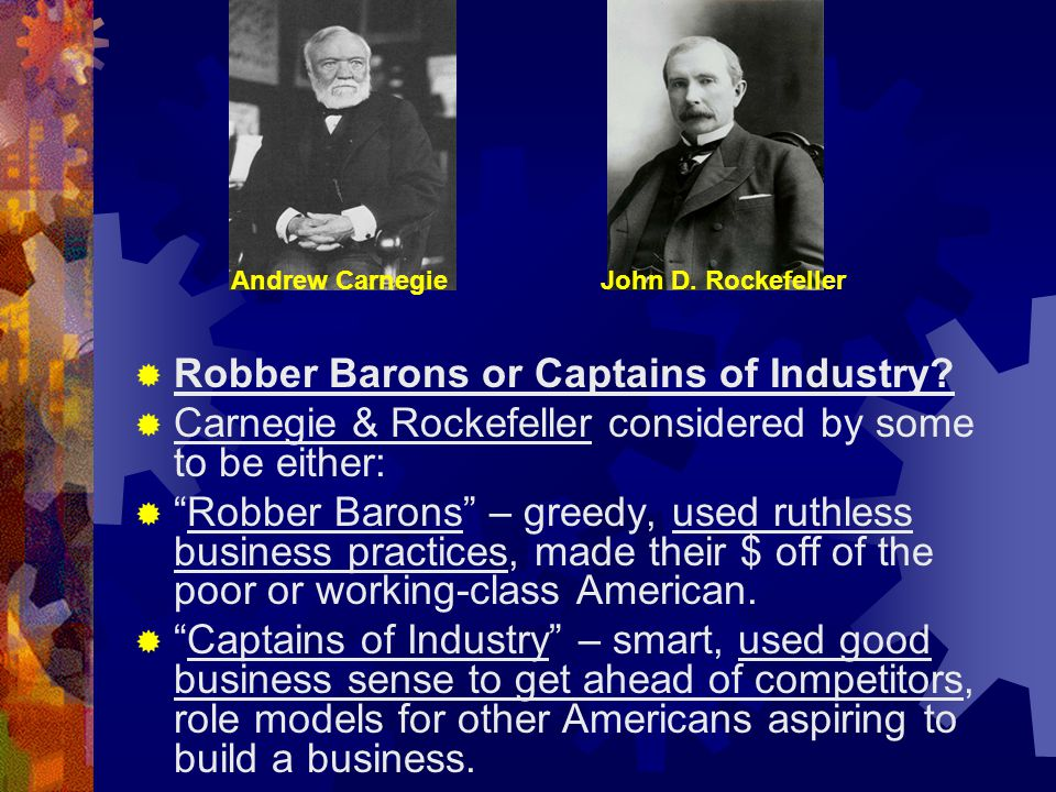 """ Robber Barons or Captains of Industry?  Carnegie & Rockefeller considered by some to be either:  """"Robber Barons"""" – greedy, used ruthless business"""