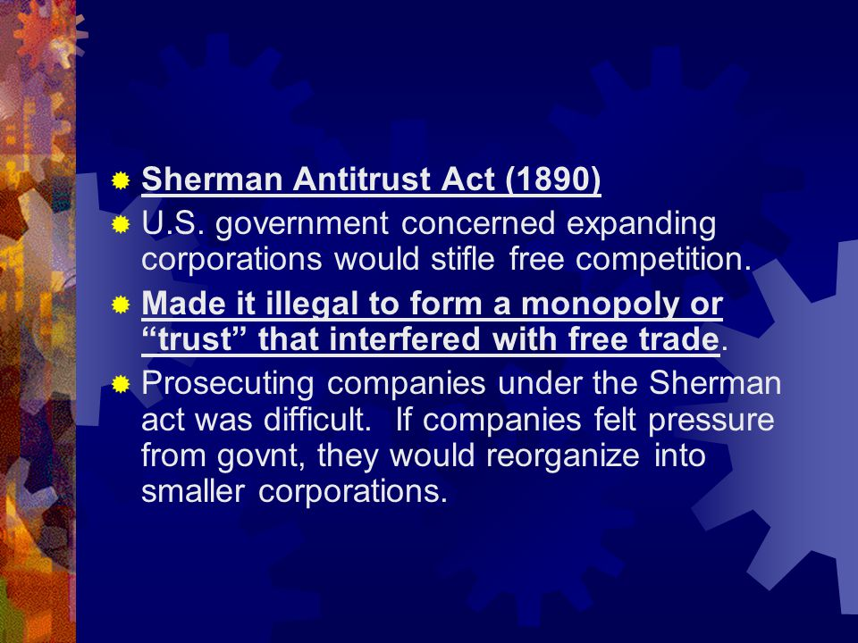  Sherman Antitrust Act (1890)  U.S. government concerned expanding corporations would stifle free competition.  Made it illegal to form a monopoly
