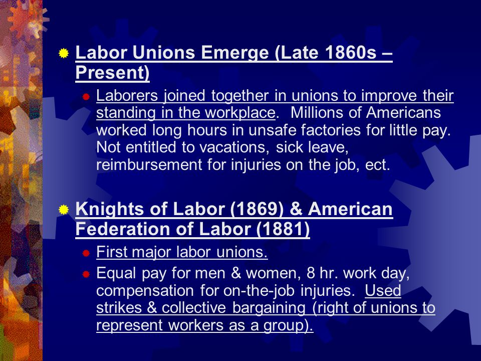  Labor Unions Emerge (Late 1860s – Present)  Laborers joined together in unions to improve their standing in the workplace. Millions of Americans wo