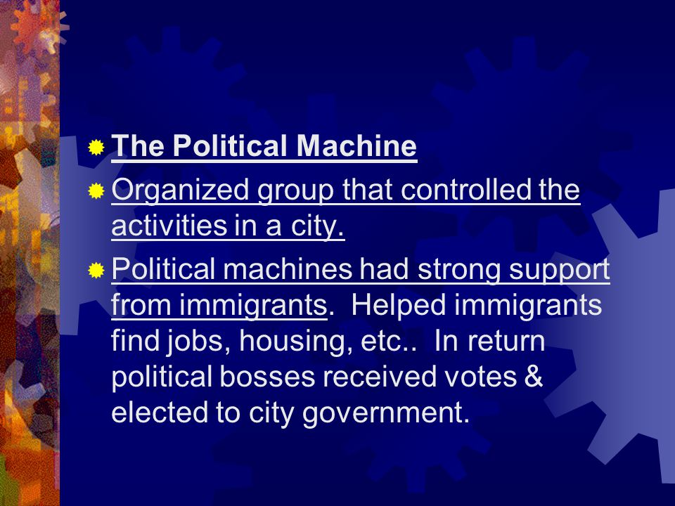  The Political Machine  Organized group that controlled the activities in a city.  Political machines had strong support from immigrants. Helped im