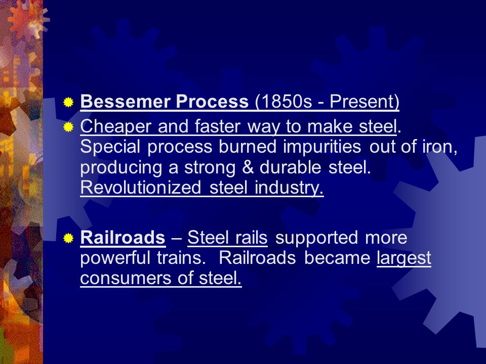  Bessemer Process (1850s - Present)  Cheaper and faster way to make steel. Special process burned impurities out of iron, producing a strong & durab