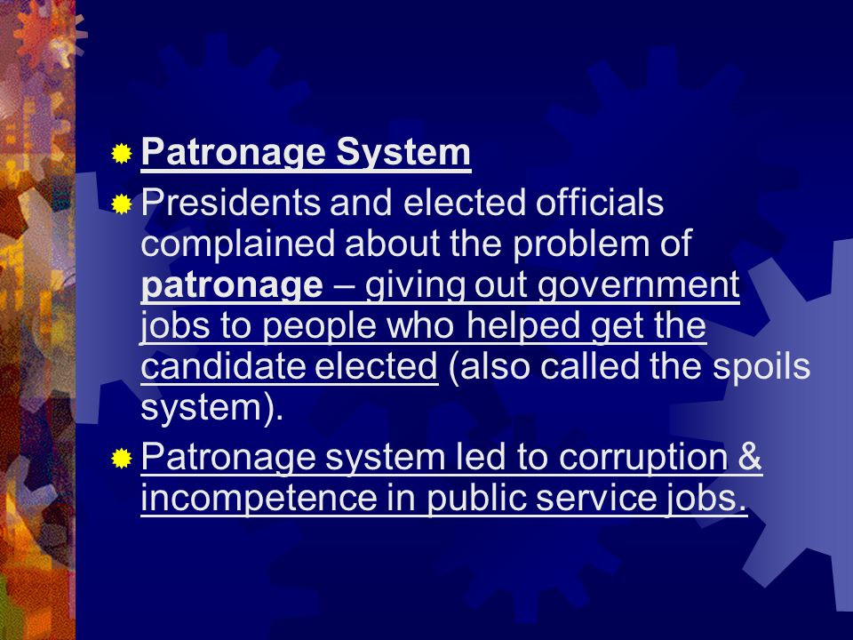 Patronage System  Presidents and elected officials complained about the problem of patronage – giving out government jobs to people who helped get
